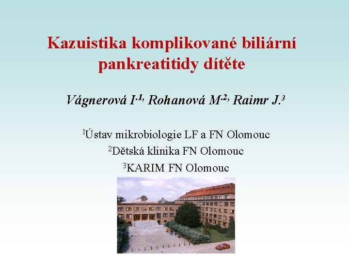 Kazuistika komplikované biliární pankreatitidy dítěte Vágnerová I. 1, Rohanová M. 2, Raimr J. 3