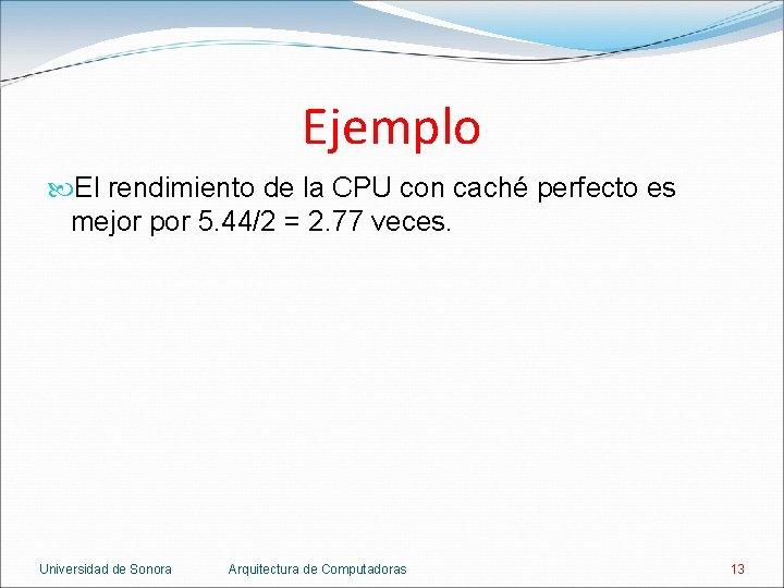 Ejemplo El rendimiento de la CPU con caché perfecto es mejor por 5. 44/2