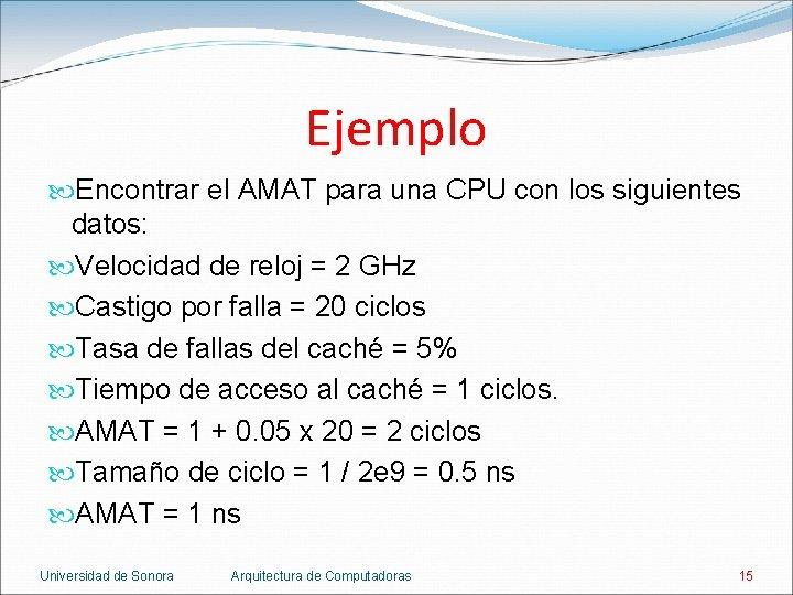 Ejemplo Encontrar el AMAT para una CPU con los siguientes datos: Velocidad de reloj