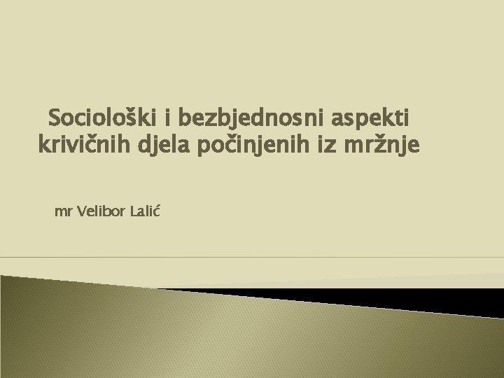 Sociološki i bezbjednosni aspekti krivičnih djela počinjenih iz mržnje mr Velibor Lalić