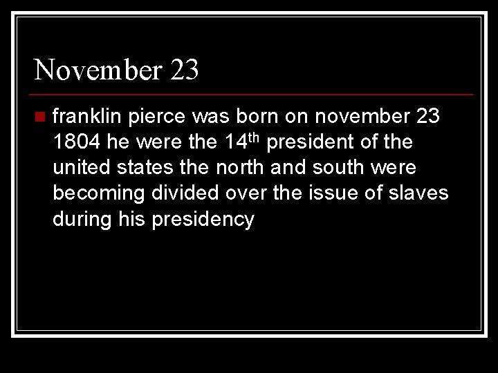 November 23 n franklin pierce was born on november 23 1804 he were the