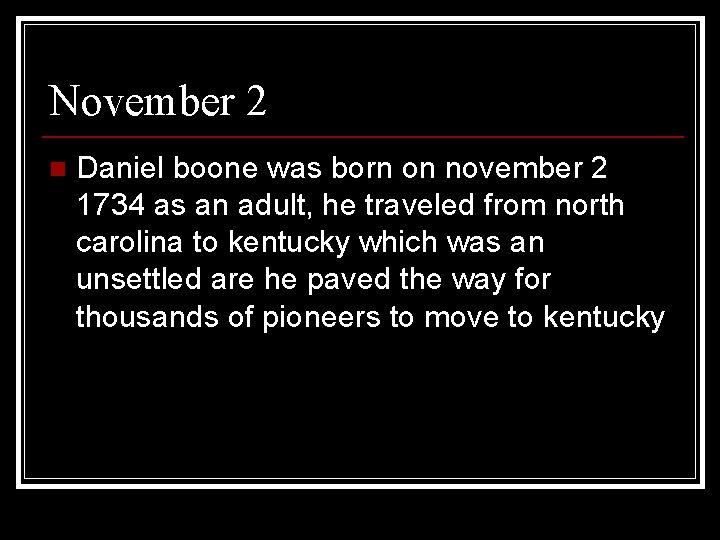 November 2 n Daniel boone was born on november 2 1734 as an adult,