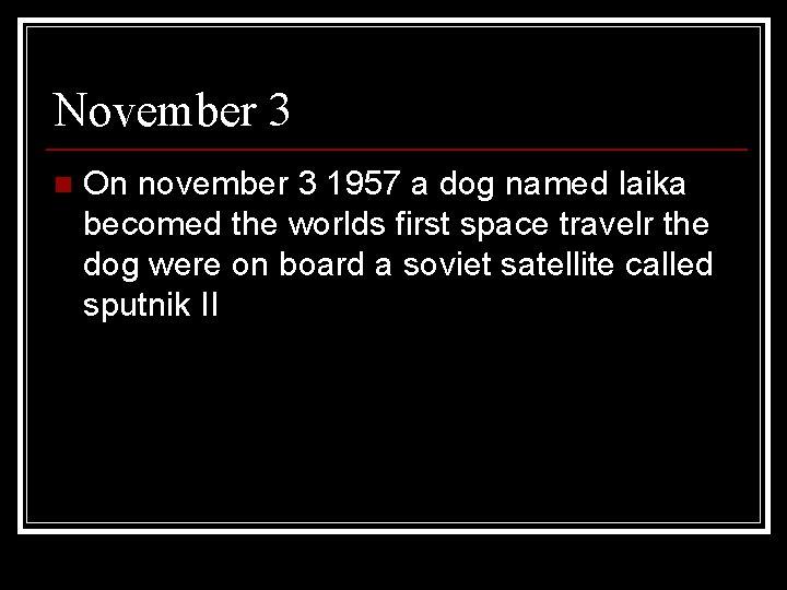 November 3 n On november 3 1957 a dog named laika becomed the worlds