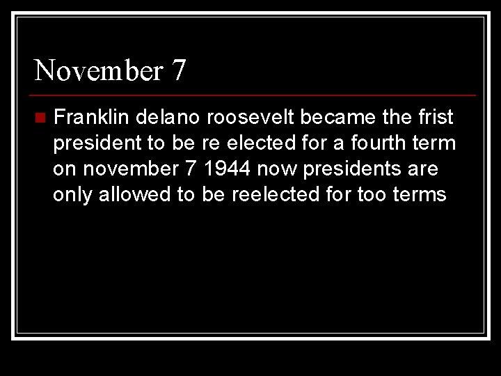 November 7 n Franklin delano roosevelt became the frist president to be re elected