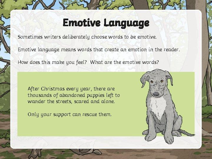 Emotive Language Sometimes writers deliberately choose words to be emotive. Emotive language means words
