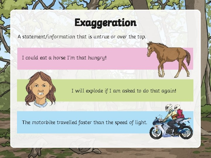 Exaggeration A statement/information that is untrue or over the top. I could eat a