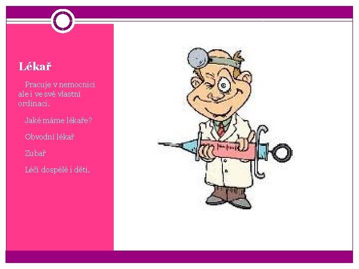 Lékař q. Pracuje v nemocnici ale i ve své vlastní ordinaci. q. Jaké máme