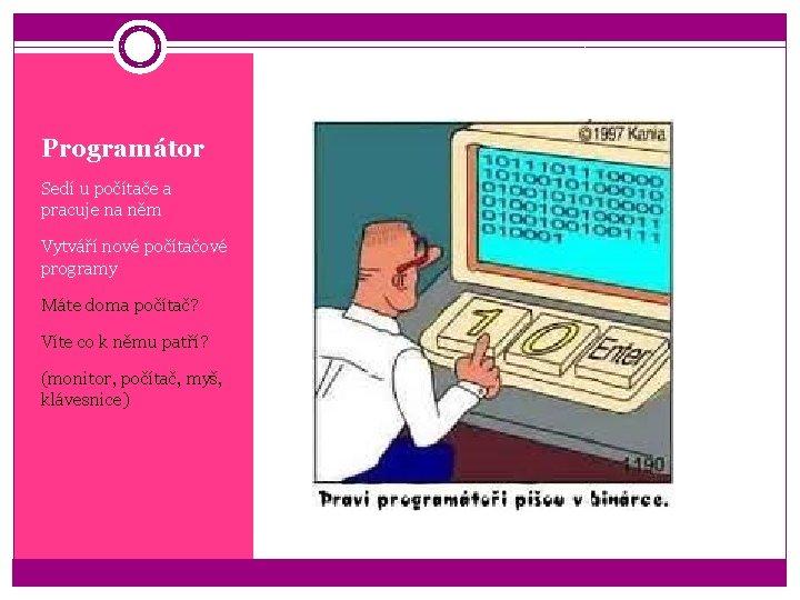 Programátor Sedí u počítače a pracuje na něm Vytváří nové počítačové programy Máte doma