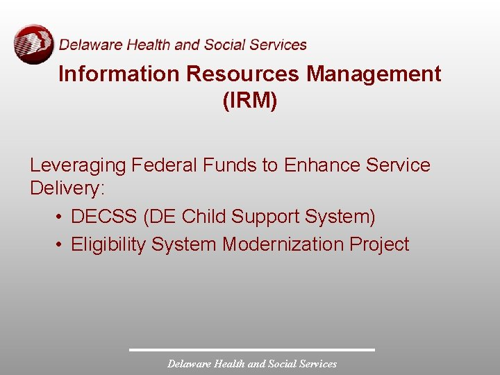 Information Resources Management (IRM) Leveraging Federal Funds to Enhance Service Delivery: • DECSS (DE