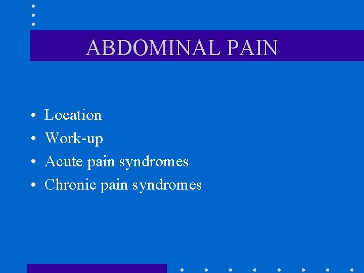 ABDOMINAL PAIN • • Location Work-up Acute pain syndromes Chronic pain syndromes