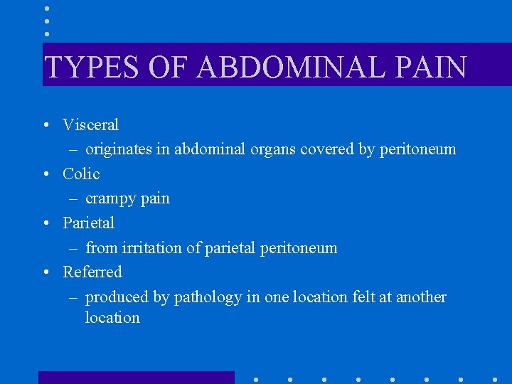 TYPES OF ABDOMINAL PAIN • Visceral – originates in abdominal organs covered by peritoneum
