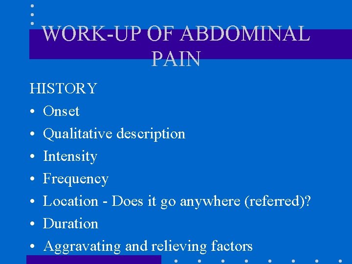 WORK-UP OF ABDOMINAL PAIN HISTORY • Onset • Qualitative description • Intensity • Frequency