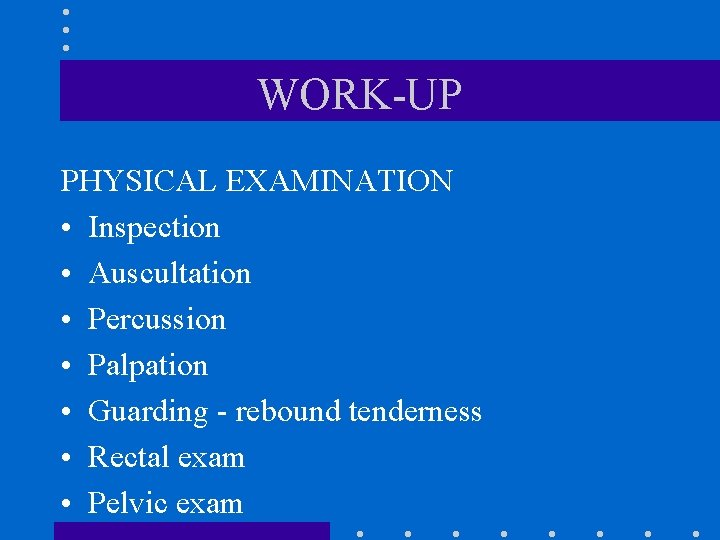 WORK-UP PHYSICAL EXAMINATION • Inspection • Auscultation • Percussion • Palpation • Guarding -