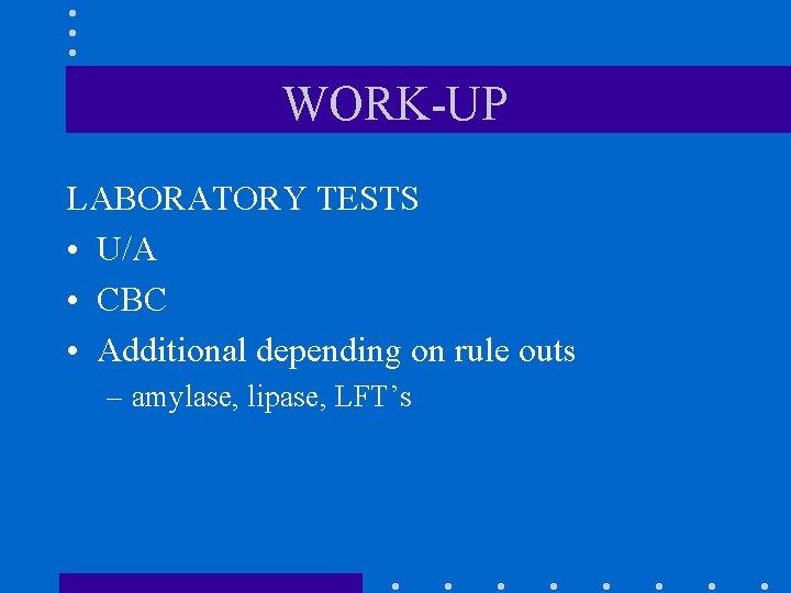 WORK-UP LABORATORY TESTS • U/A • CBC • Additional depending on rule outs –