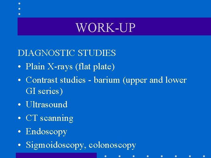 WORK-UP DIAGNOSTIC STUDIES • Plain X-rays (flat plate) • Contrast studies - barium (upper
