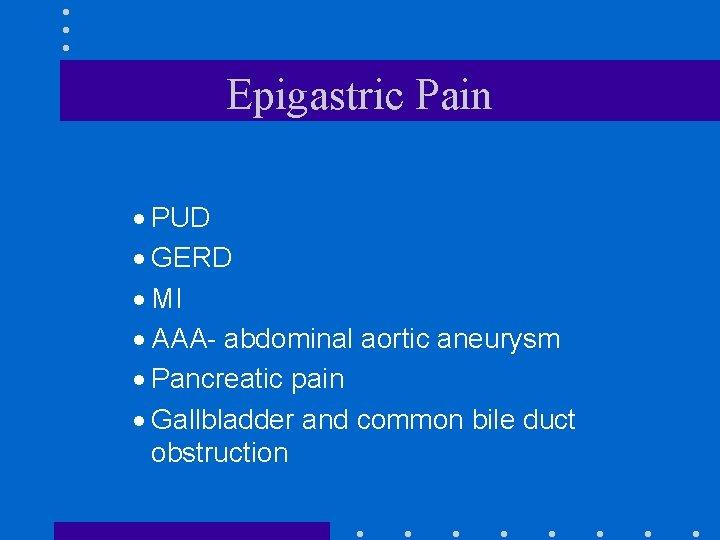 Epigastric Pain · PUD · GERD · MI · AAA- abdominal aortic aneurysm ·