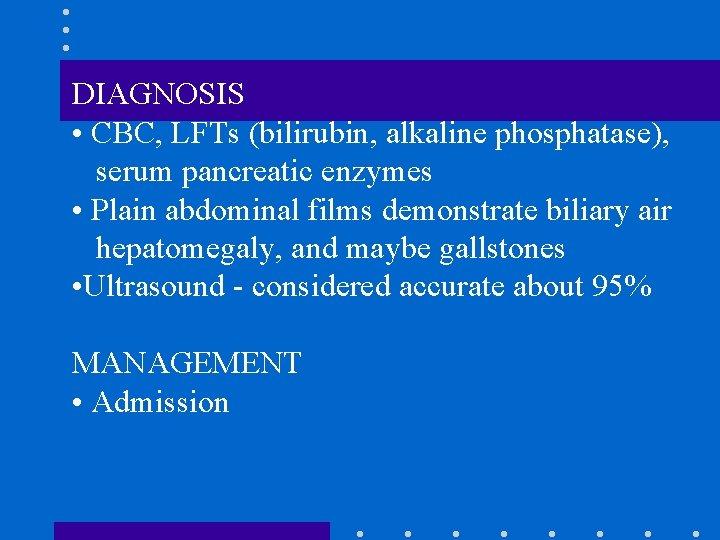 DIAGNOSIS • CBC, LFTs (bilirubin, alkaline phosphatase), serum pancreatic enzymes • Plain abdominal films