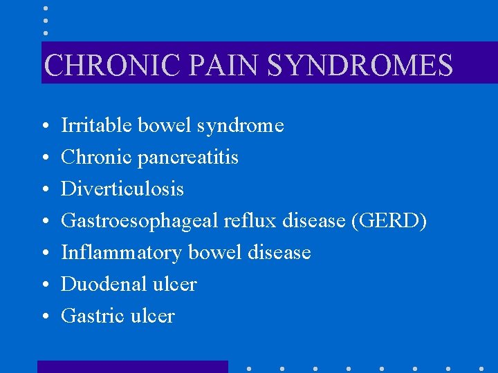 CHRONIC PAIN SYNDROMES • • Irritable bowel syndrome Chronic pancreatitis Diverticulosis Gastroesophageal reflux disease