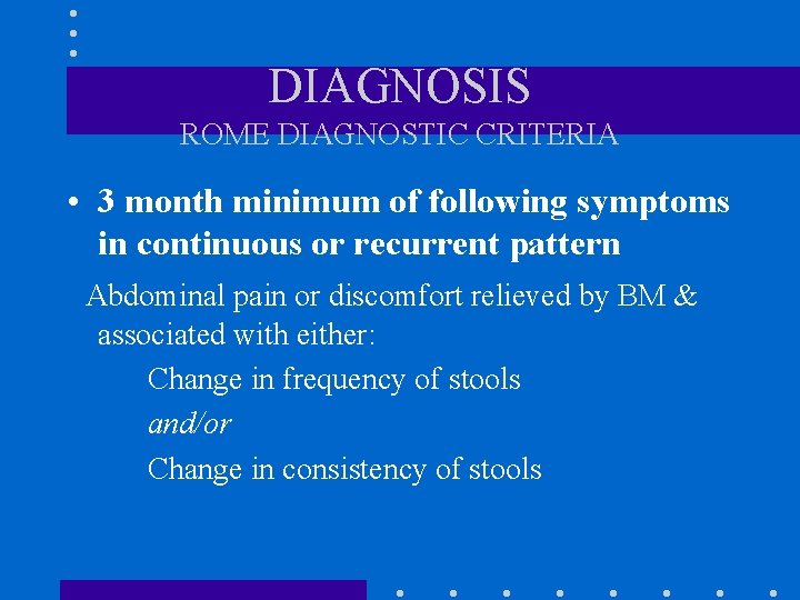 DIAGNOSIS ROME DIAGNOSTIC CRITERIA • 3 month minimum of following symptoms in continuous or