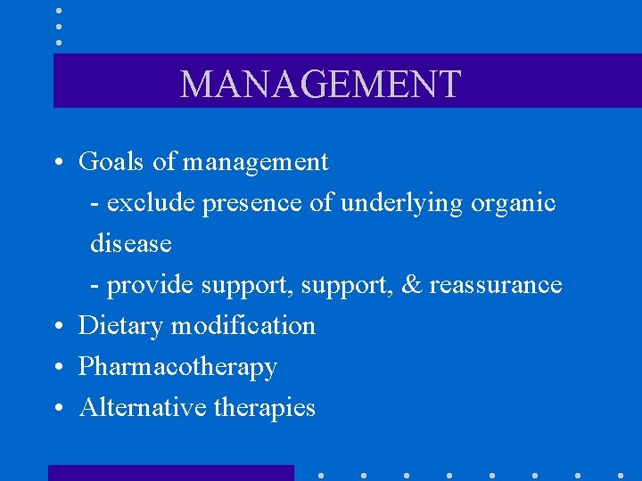MANAGEMENT • Goals of management - exclude presence of underlying organic disease - provide