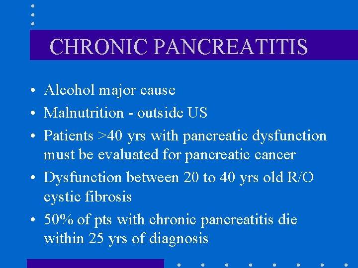 CHRONIC PANCREATITIS • Alcohol major cause • Malnutrition - outside US • Patients >40