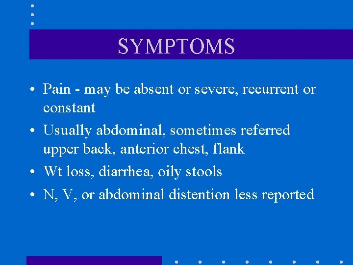 SYMPTOMS • Pain - may be absent or severe, recurrent or constant • Usually