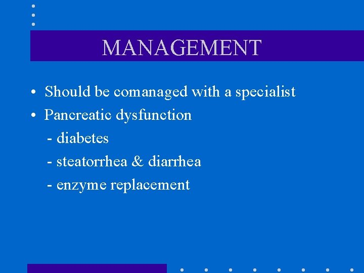 MANAGEMENT • Should be comanaged with a specialist • Pancreatic dysfunction - diabetes -