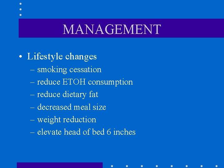 MANAGEMENT • Lifestyle changes – smoking cessation – reduce ETOH consumption – reduce dietary
