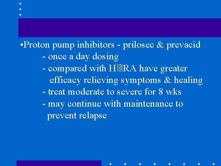 • Proton pump inhibitors - prilosec & prevacid - once a day dosing
