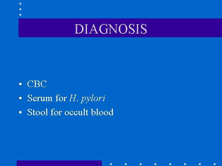 DIAGNOSIS • CBC • Serum for H. pylori • Stool for occult blood