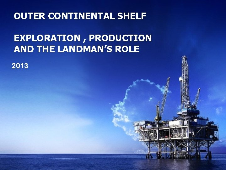 OUTER CONTINENTAL SHELF EXPLORATION , PRODUCTION AND THE LANDMAN'S ROLE 2013