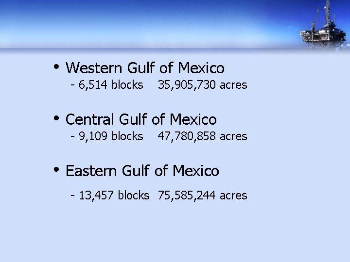 • Western Gulf of Mexico - 6, 514 blocks 35, 905, 730 acres
