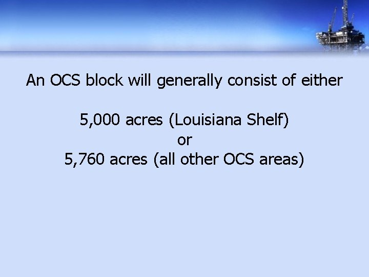An OCS block will generally consist of either 5, 000 acres (Louisiana Shelf) or