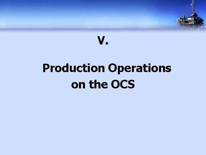 V. Production Operations on the OCS