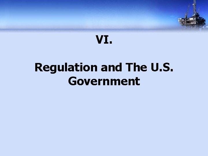 VI. Regulation and The U. S. Government