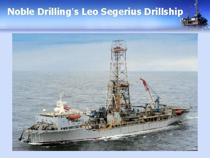 Noble Drilling's Leo Segerius Drillship