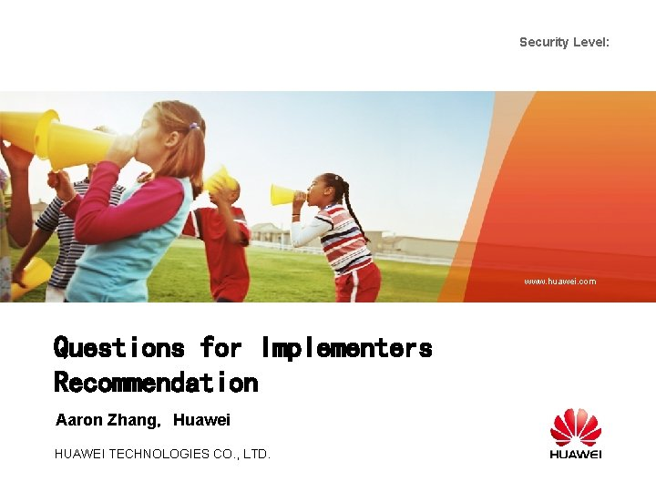 Security Level: www. huawei. com Questions for Implementers Recommendation Aaron Zhang,Huawei HUAWEI TECHNOLOGIES CO.