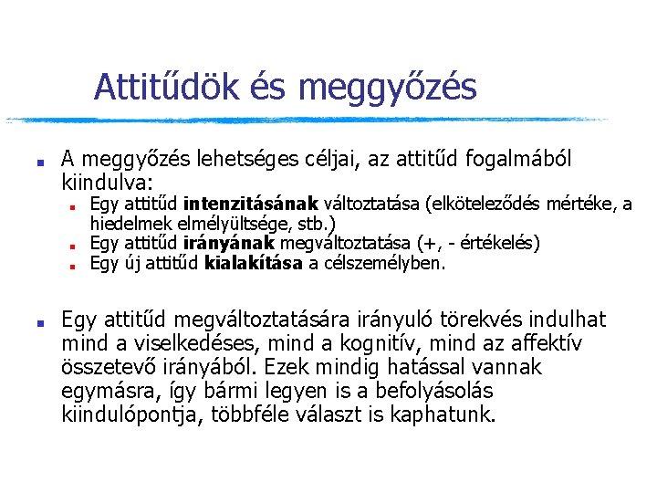 Attitűdök és meggyőzés ■ A meggyőzés lehetséges céljai, az attitűd fogalmából kiindulva: ■ ■