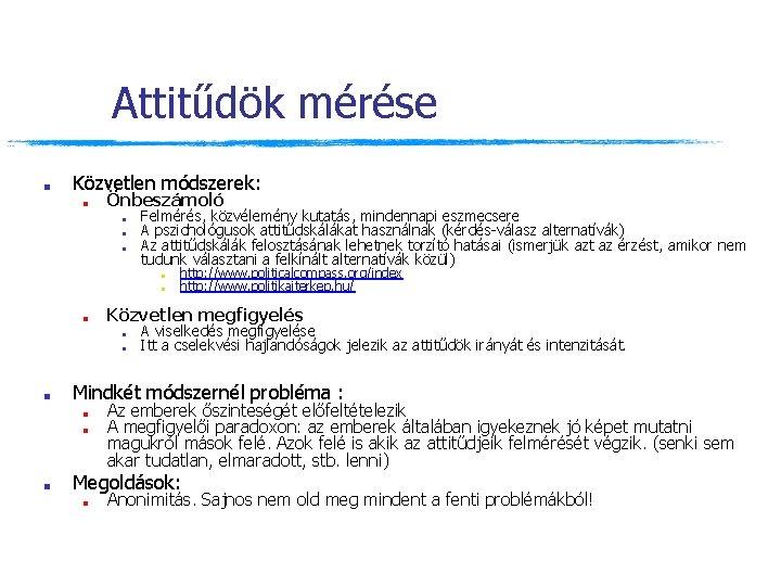 Attitűdök mérése ■ Közvetlen módszerek: ■ Önbeszámoló ■ ■ ■ Felmérés, közvélemény kutatás, mindennapi
