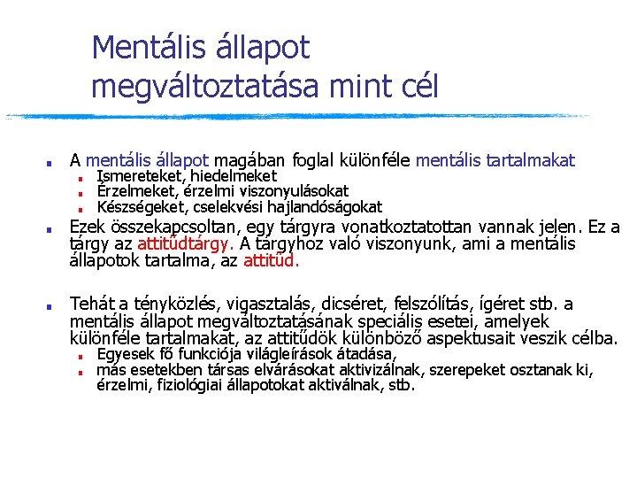 Mentális állapot megváltoztatása mint cél ■ A mentális állapot magában foglal különféle mentális tartalmakat