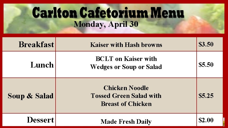 Monday, April 30 Breakfast Kaiser with Hash browns $3. 50 Lunch BCLT on Kaiser