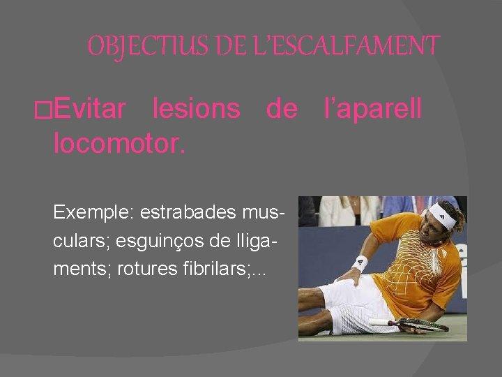 OBJECTIUS DE L'ESCALFAMENT �Evitar lesions de l'aparell locomotor. Exemple: estrabades musculars; esguinços de lligaments;