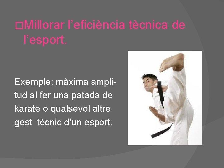 �Millorar l'eficiència tècnica de l'esport. Exemple: màxima amplitud al fer una patada de karate