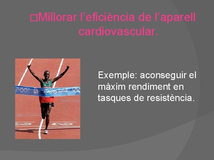 �Millorar l'eficiència de l'aparell cardiovascular. Exemple: aconseguir el màxim rendiment en tasques de resistència.
