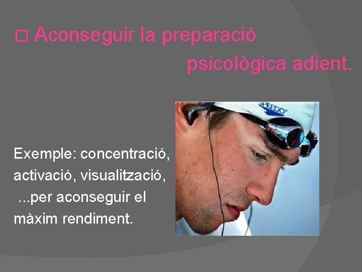 � Aconseguir la preparació psicològica adient. Exemple: concentració, activació, visualització, . . . per