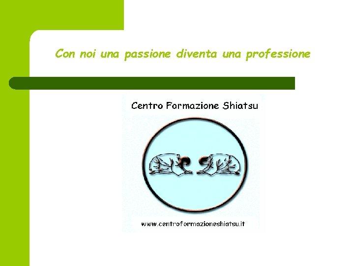 Con noi una passione diventa una professione