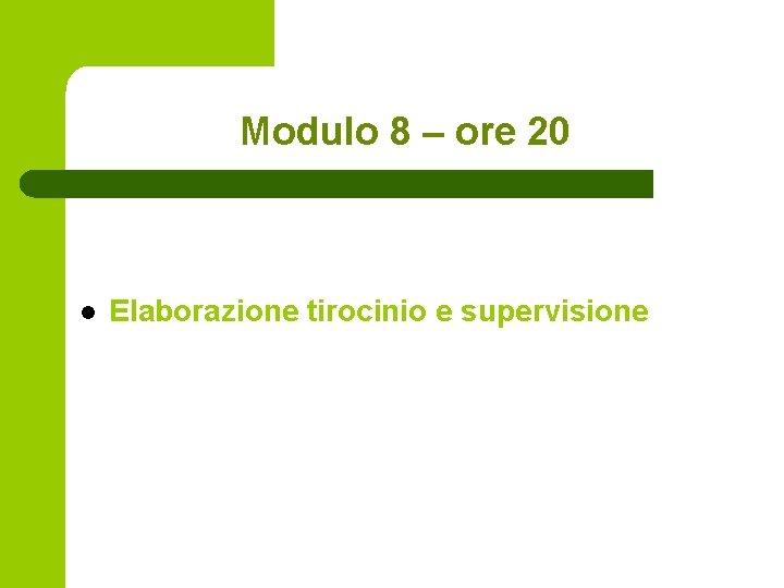 Modulo 8 – ore 20 l Elaborazione tirocinio e supervisione