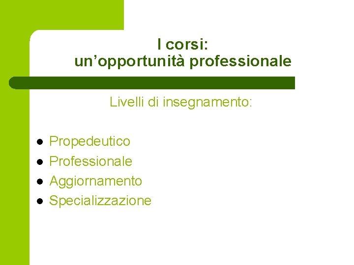 I corsi: un'opportunità professionale Livelli di insegnamento: l l Propedeutico Professionale Aggiornamento Specializzazione