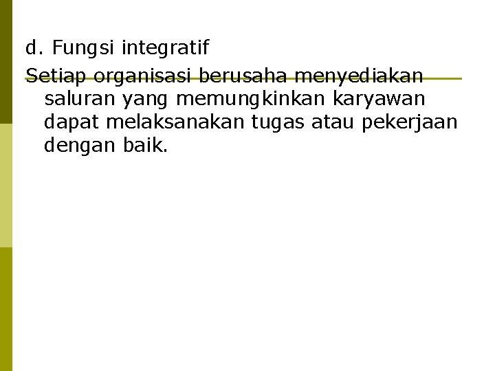 d. Fungsi integratif Setiap organisasi berusaha menyediakan saluran yang memungkinkan karyawan dapat melaksanakan tugas