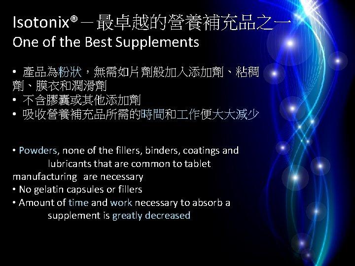 Isotonix®-最卓越的營養補充品之一 One of the Best Supplements • 產品為粉狀,無需如片劑般加入添加劑、粘稠 劑、膜衣和潤滑劑 • 不含膠囊或其他添加劑 • 吸收營養補充品所需的時間和 作便大大減少